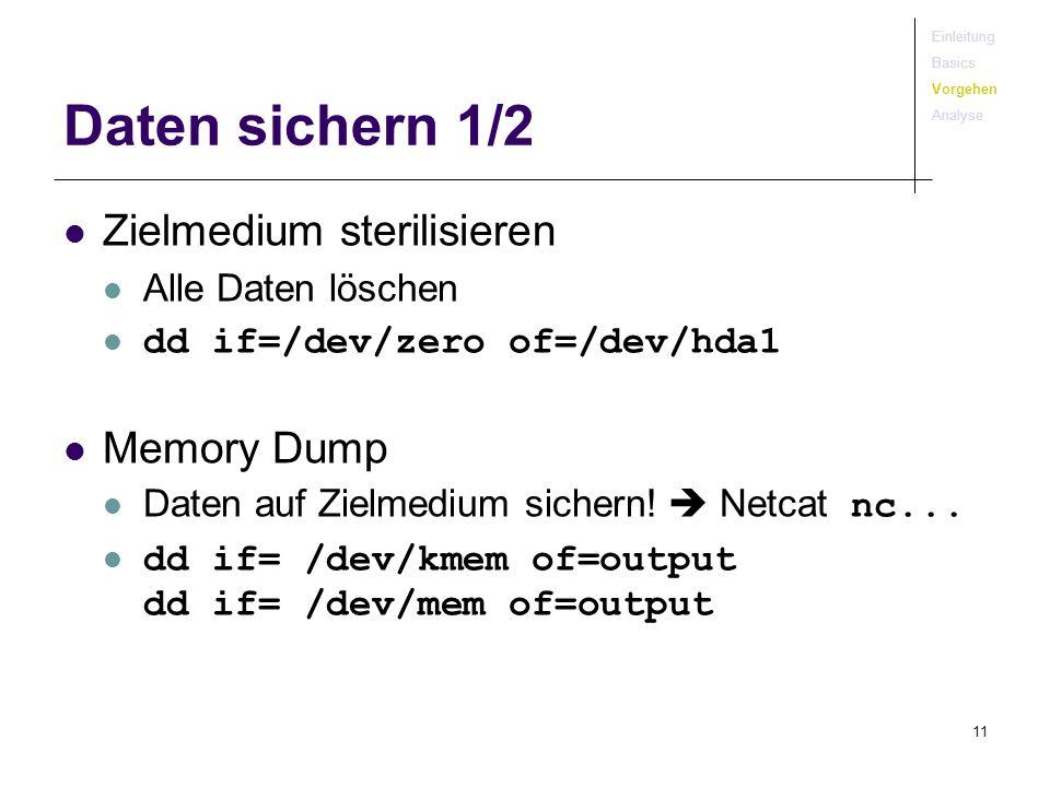 11 Daten sichern 1/2 Zielmedium sterilisieren Alle Daten löschen dd if=/dev/zero of=/dev/hda1 Memory Dump Daten auf Zielmedium sichern! Netcat nc... d