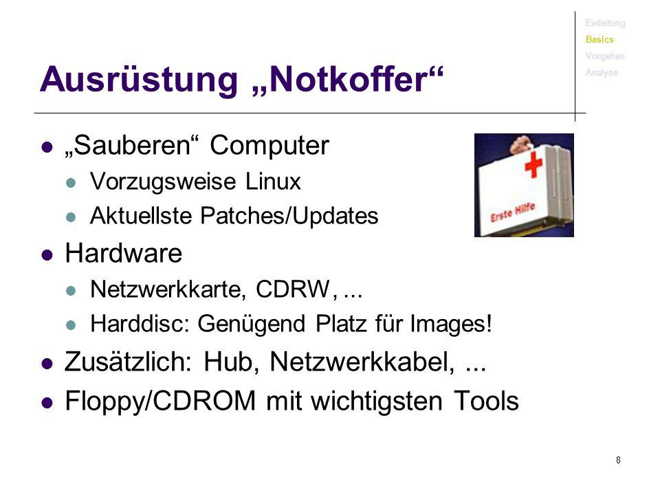 8 Ausrüstung Notkoffer Sauberen Computer Vorzugsweise Linux Aktuellste Patches/Updates Hardware Netzwerkkarte, CDRW,... Harddisc: Genügend Platz für I