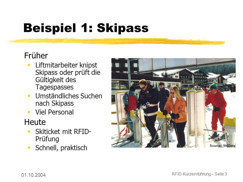 RFID-Kurzeinführung – Seite 3 01.10.2004 Beispiel 1: Skipass Früher Liftmitarbeiter knipst Skipass oder prüft die Gültigkeit des Tagespasses Umständliches Suchen nach Skipass Viel Personal Heute Skiticket mit RFID- Prüfung Schnell, praktisch Source: SkiData