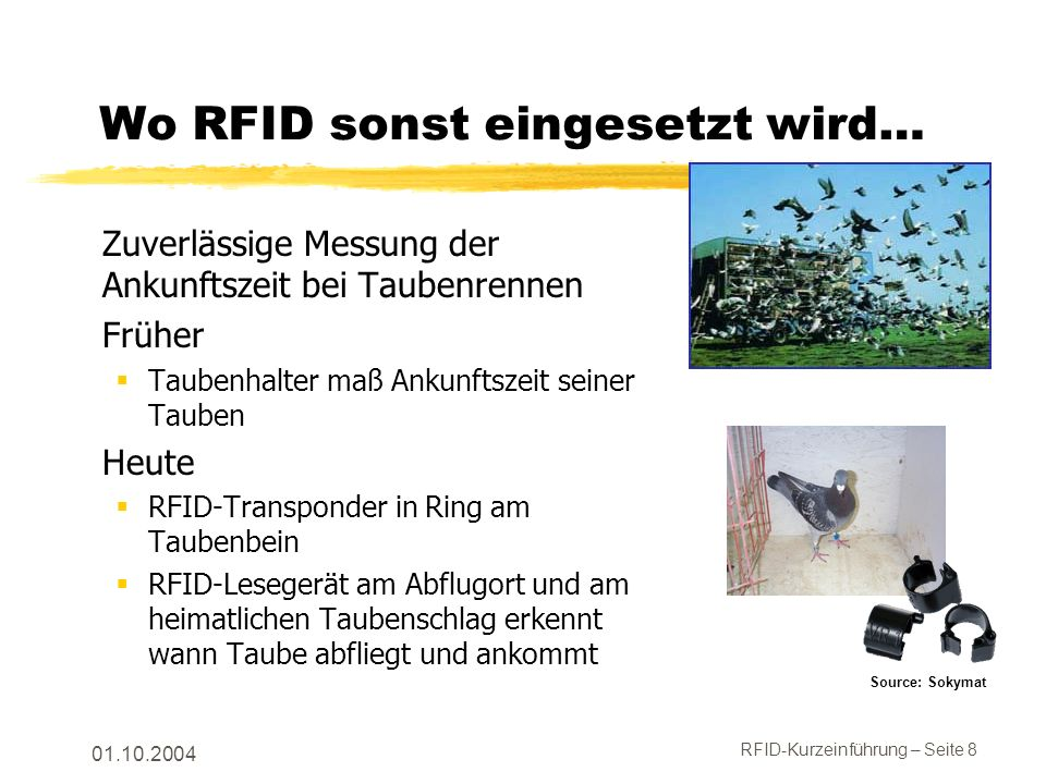 RFID-Kurzeinführung – Seite 8 01.10.2004 Wo RFID sonst eingesetzt wird… Zuverlässige Messung der Ankunftszeit bei Taubenrennen Früher Taubenhalter maß Ankunftszeit seiner Tauben Heute RFID-Transponder in Ring am Taubenbein RFID-Lesegerät am Abflugort und am heimatlichen Taubenschlag erkennt wann Taube abfliegt und ankommt Source: Sokymat