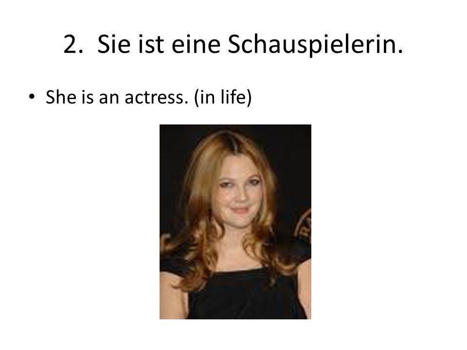 2. Sie ist eine Schauspielerin. She is an actress. (in life)