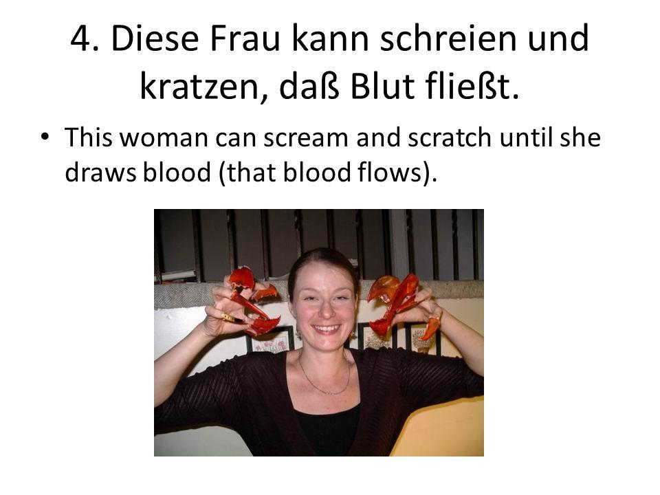 4.Diese Frau kann schreien und kratzen, daß Blut fließt.