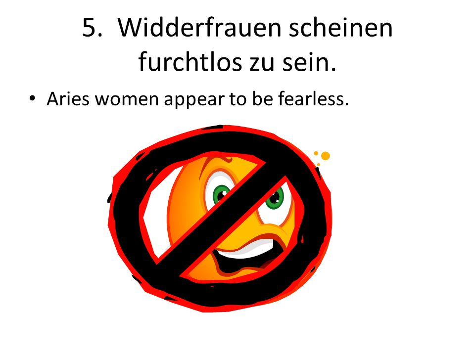 5. Widderfrauen scheinen furchtlos zu sein. Aries women appear to be fearless.