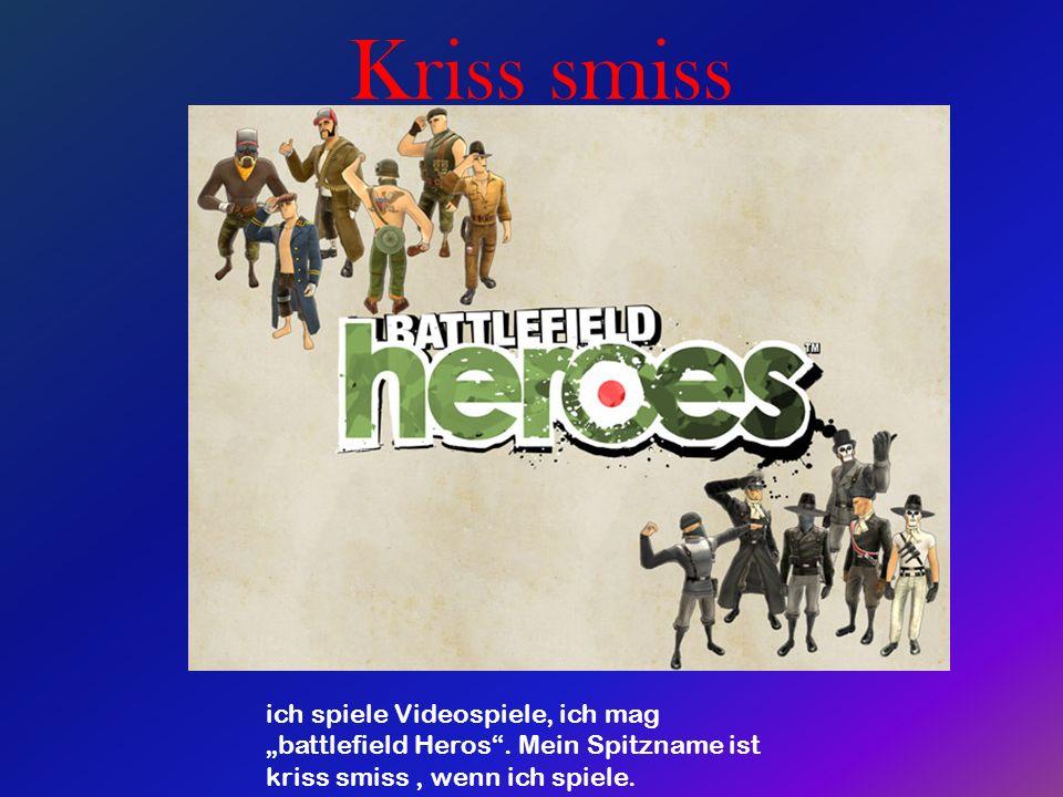 Kriss smiss ich spiele Videospiele, ich mag battlefield Heros. Mein Spitzname ist kriss smiss, wenn ich spiele.