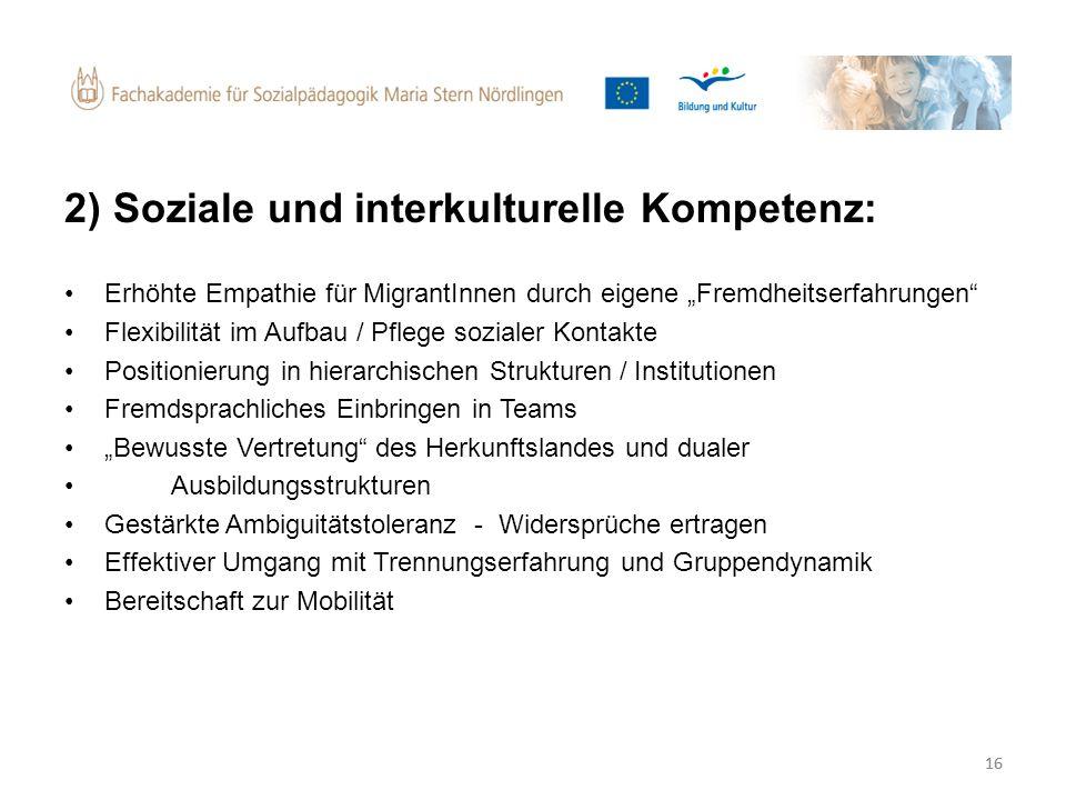 16 2) Soziale und interkulturelle Kompetenz: Erhöhte Empathie für MigrantInnen durch eigene Fremdheitserfahrungen Flexibilität im Aufbau / Pflege sozi