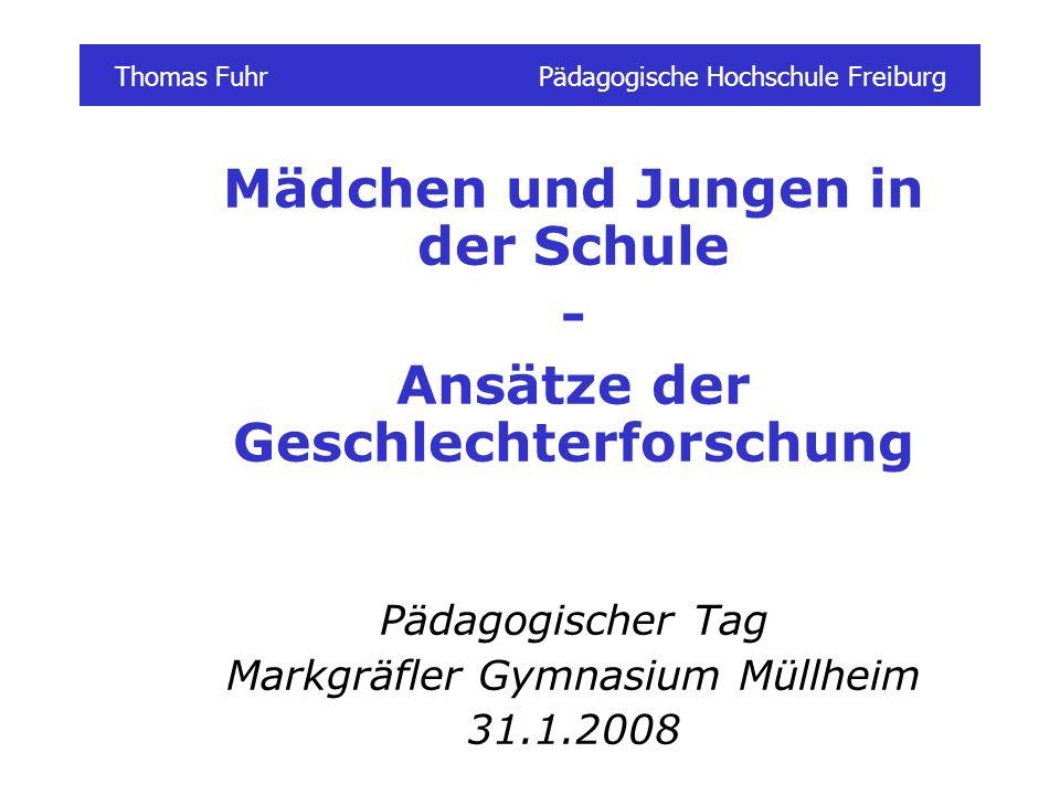 Thomas FuhrPädagogische Hochschule Freiburg Mädchen und Jungen in der Schule - Ansätze der Geschlechterforschung Pädagogischer Tag Markgräfler Gymnasium Müllheim 31.1.2008
