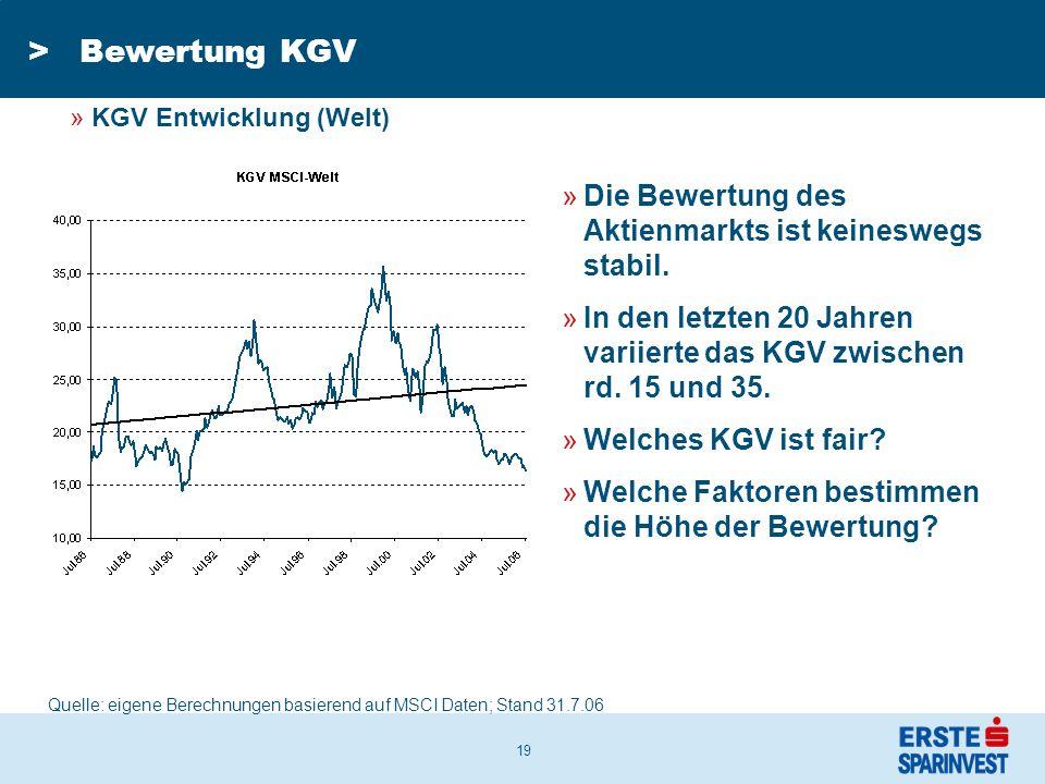 19 >Bewertung KGV Quelle: eigene Berechnungen basierend auf MSCI Daten; Stand 31.7.06 »Die Bewertung des Aktienmarkts ist keineswegs stabil.