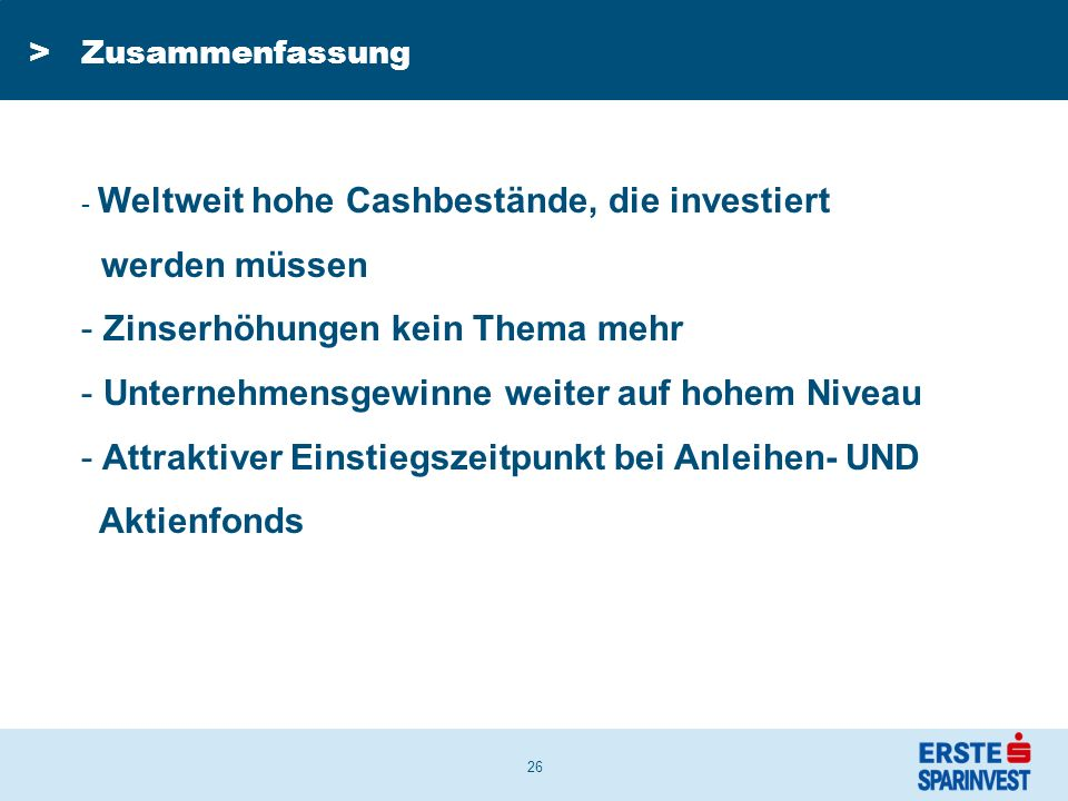 26 >Zusammenfassung - Weltweit hohe Cashbestände, die investiert werden müssen - Zinserhöhungen kein Thema mehr - Unternehmensgewinne weiter auf hohem Niveau - Attraktiver Einstiegszeitpunkt bei Anleihen- UND Aktienfonds