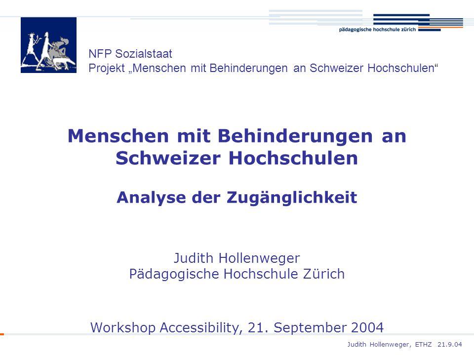 Judith Hollenweger, ETHZ 21.9.04 Menschen mit Behinderungen an Schweizer Hochschulen Analyse der Zugänglichkeit Judith Hollenweger Pädagogische Hochsc