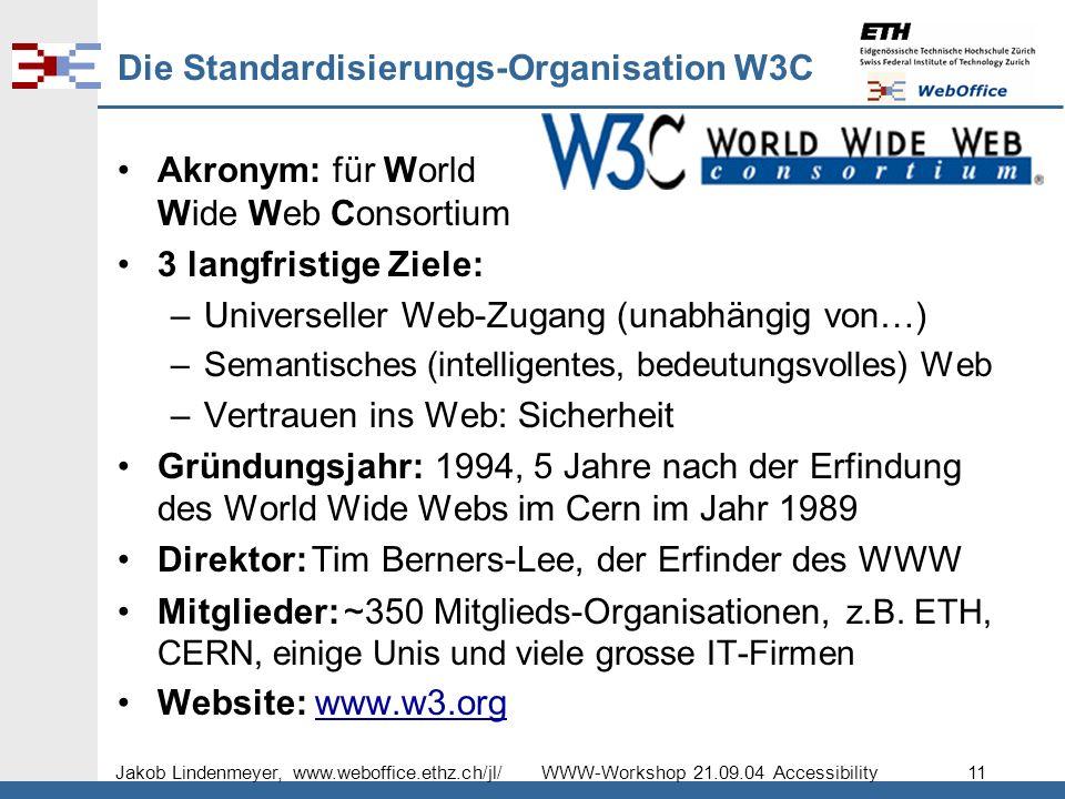 Jakob Lindenmeyer, www.weboffice.ethz.ch/jl/ WWW-Workshop 21.09.04 Accessibility 11 Die Standardisierungs-Organisation W3C Akronym: für World Wide Web Consortium 3 langfristige Ziele: –Universeller Web-Zugang (unabhängig von…) –Semantisches (intelligentes, bedeutungsvolles) Web –Vertrauen ins Web: Sicherheit Gründungsjahr: 1994, 5 Jahre nach der Erfindung des World Wide Webs im Cern im Jahr 1989 Direktor: Tim Berners-Lee, der Erfinder des WWW Mitglieder: ~350 Mitglieds-Organisationen, z.B.
