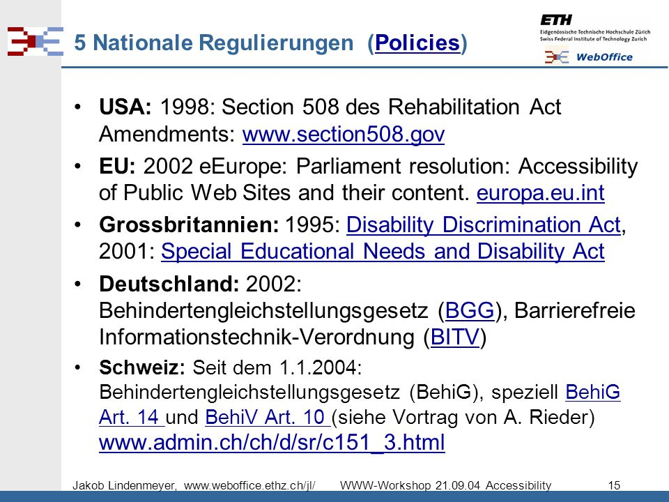 Jakob Lindenmeyer, www.weboffice.ethz.ch/jl/ WWW-Workshop 21.09.04 Accessibility 15 5 Nationale Regulierungen (Policies)Policies USA: 1998: Section 508 des Rehabilitation Act Amendments: www.section508.govwww.section508.gov EU: 2002 eEurope: Parliament resolution: Accessibility of Public Web Sites and their content.