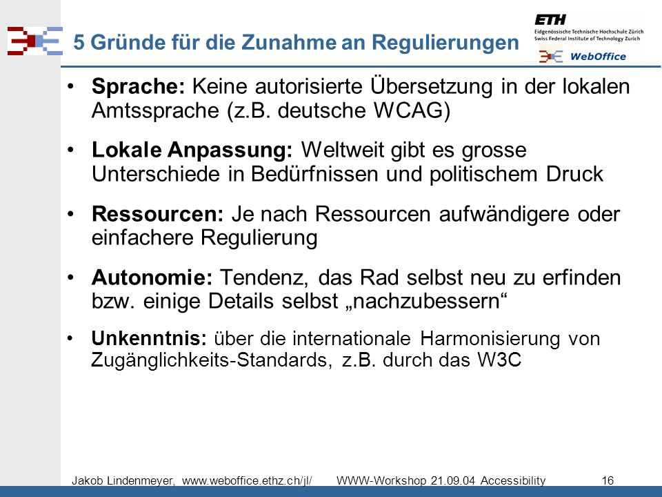 Jakob Lindenmeyer, www.weboffice.ethz.ch/jl/ WWW-Workshop 21.09.04 Accessibility 16 5 Gründe für die Zunahme an Regulierungen Sprache: Keine autorisierte Übersetzung in der lokalen Amtssprache (z.B.