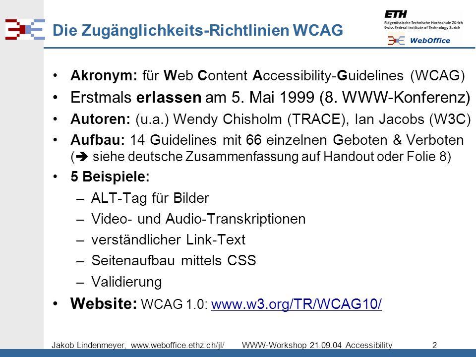 Jakob Lindenmeyer, www.weboffice.ethz.ch/jl/ WWW-Workshop 21.09.04 Accessibility 2 Die Zugänglichkeits-Richtlinien WCAG Akronym: für Web Content Accessibility-Guidelines (WCAG) Erstmals erlassen am 5.