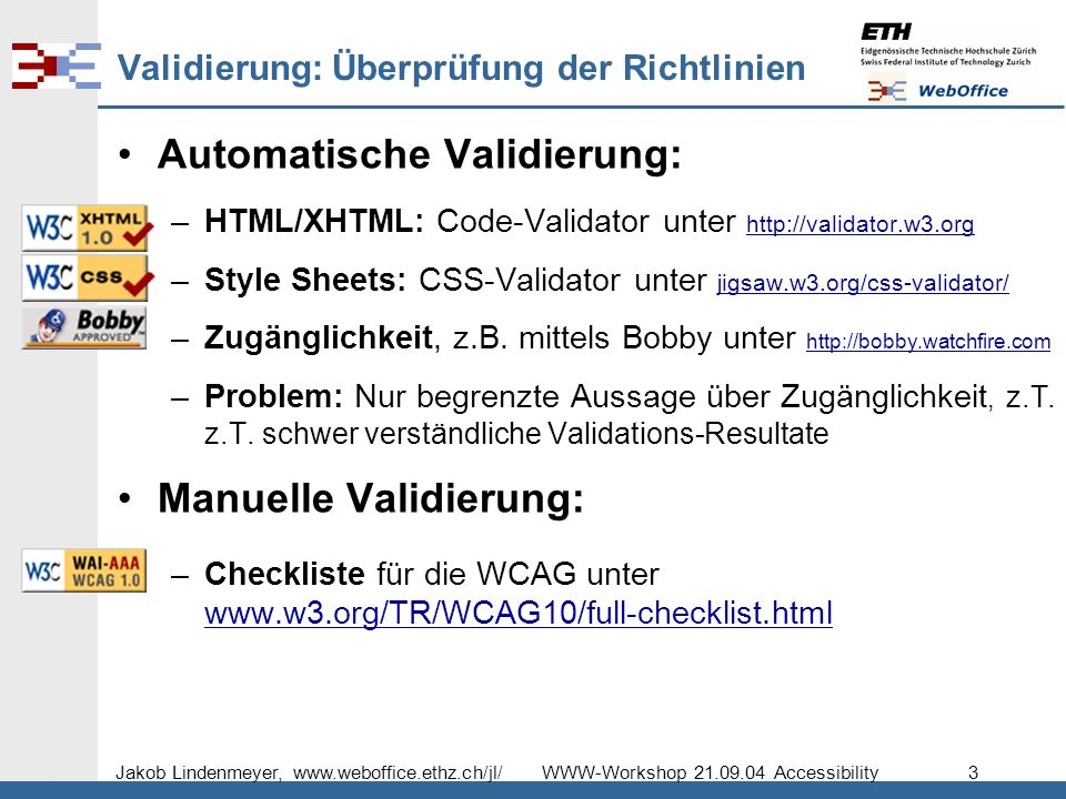 Jakob Lindenmeyer, www.weboffice.ethz.ch/jl/ WWW-Workshop 21.09.04 Accessibility 3 Validierung: Überprüfung der Richtlinien Automatische Validierung: –HTML/XHTML: Code-Validator unter http://validator.w3.org http://validator.w3.org –Style Sheets: CSS-Validator unter jigsaw.w3.org/css-validator/ jigsaw.w3.org/css-validator/ –Zugänglichkeit, z.B.
