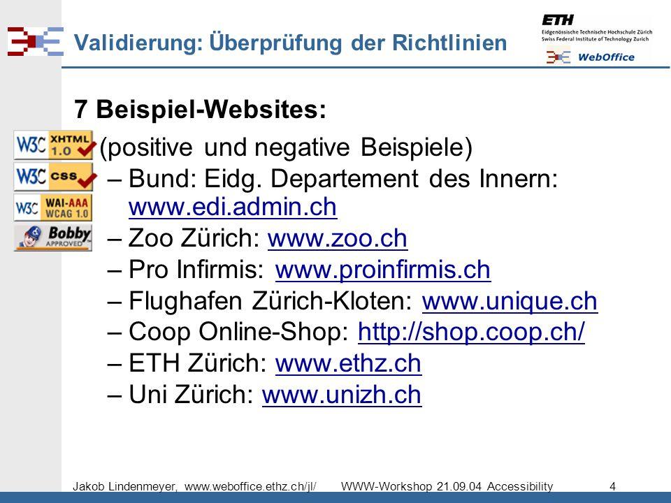 Jakob Lindenmeyer, www.weboffice.ethz.ch/jl/ WWW-Workshop 21.09.04 Accessibility 4 Validierung: Überprüfung der Richtlinien 7 Beispiel-Websites: (positive und negative Beispiele) –Bund: Eidg.