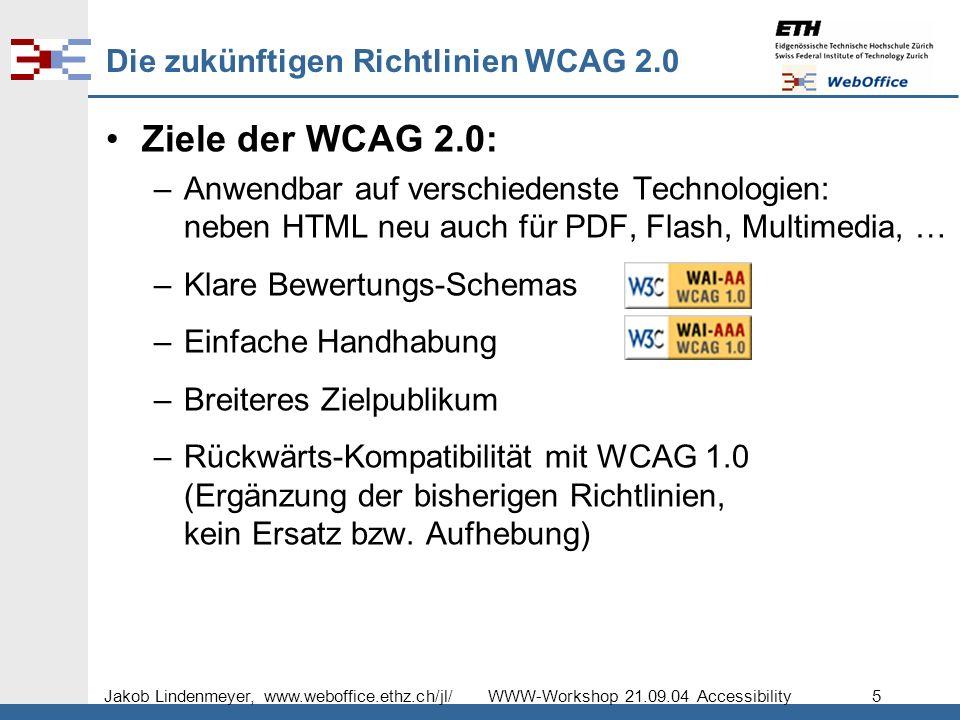 Jakob Lindenmeyer, www.weboffice.ethz.ch/jl/ WWW-Workshop 21.09.04 Accessibility 5 Die zukünftigen Richtlinien WCAG 2.0 Ziele der WCAG 2.0: –Anwendbar auf verschiedenste Technologien: neben HTML neu auch für PDF, Flash, Multimedia, … –Klare Bewertungs-Schemas –Einfache Handhabung –Breiteres Zielpublikum –Rückwärts-Kompatibilität mit WCAG 1.0 (Ergänzung der bisherigen Richtlinien, kein Ersatz bzw.