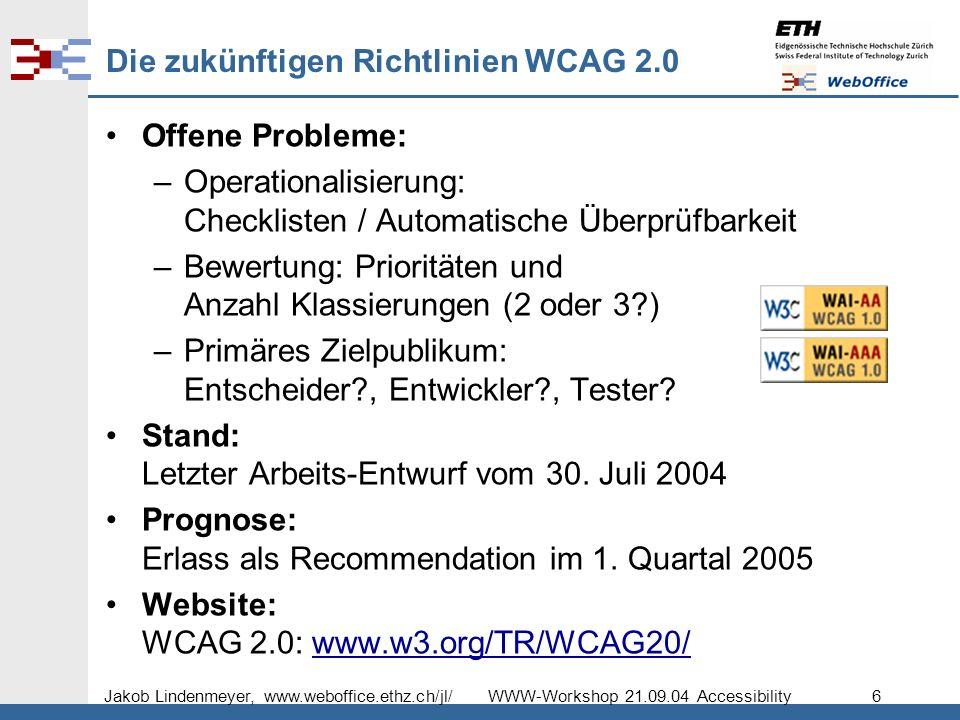 Jakob Lindenmeyer, www.weboffice.ethz.ch/jl/ WWW-Workshop 21.09.04 Accessibility 6 Die zukünftigen Richtlinien WCAG 2.0 Offene Probleme: –Operationalisierung: Checklisten / Automatische Überprüfbarkeit –Bewertung: Prioritäten und Anzahl Klassierungen (2 oder 3 ) –Primäres Zielpublikum: Entscheider , Entwickler , Tester.
