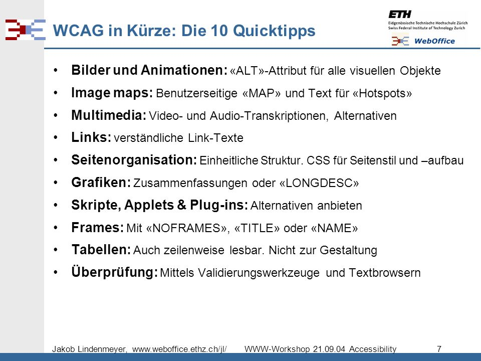 Jakob Lindenmeyer, www.weboffice.ethz.ch/jl/ WWW-Workshop 21.09.04 Accessibility 7 WCAG in Kürze: Die 10 Quicktipps Bilder und Animationen: «ALT»-Attribut für alle visuellen Objekte Image maps: Benutzerseitige «MAP» und Text für «Hotspots» Multimedia: Video- und Audio-Transkriptionen, Alternativen Links: verständliche Link-Texte Seitenorganisation: Einheitliche Struktur.