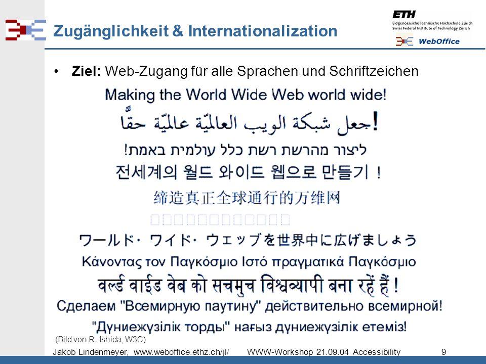 Jakob Lindenmeyer, www.weboffice.ethz.ch/jl/ WWW-Workshop 21.09.04 Accessibility 9 Zugänglichkeit & Internationalization Ziel: Web-Zugang für alle Sprachen und Schriftzeichen (Bild von R.