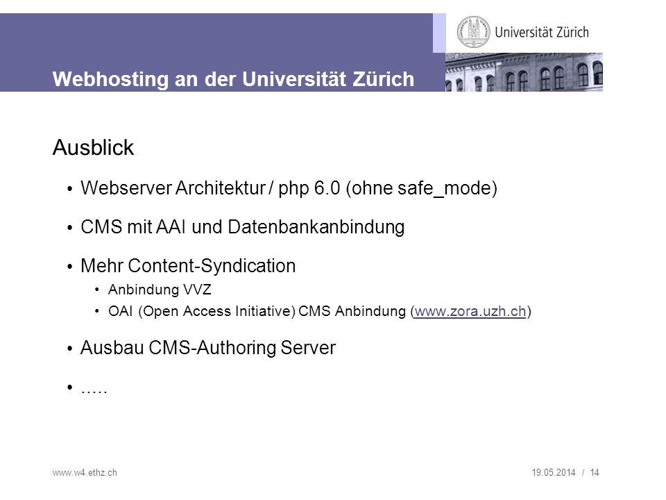 19.05.2014 / 14 Webhosting an der Universität Zürich Ausblick Webserver Architektur / php 6.0 (ohne safe_mode) CMS mit AAI und Datenbankanbindung Mehr Content-Syndication Anbindung VVZ OAI (Open Access Initiative) CMS Anbindung (www.zora.uzh.ch)www.zora.uzh.ch Ausbau CMS-Authoring Server.....