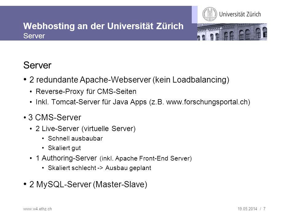 19.05.2014 / 8 Webhosting an der Universität Zürich Server Server Setup www.w4.ethz.ch www.uzh.ch Apache mit mod_rewrite mod_proxy Loadbalancer Alteon Tomcat (Java-Apps) Netapp NFS Speicher-Cluster cms.uzh.ch Apache mit mod_rewrite / mod_proxy cms-authoring cms-live MySQL
