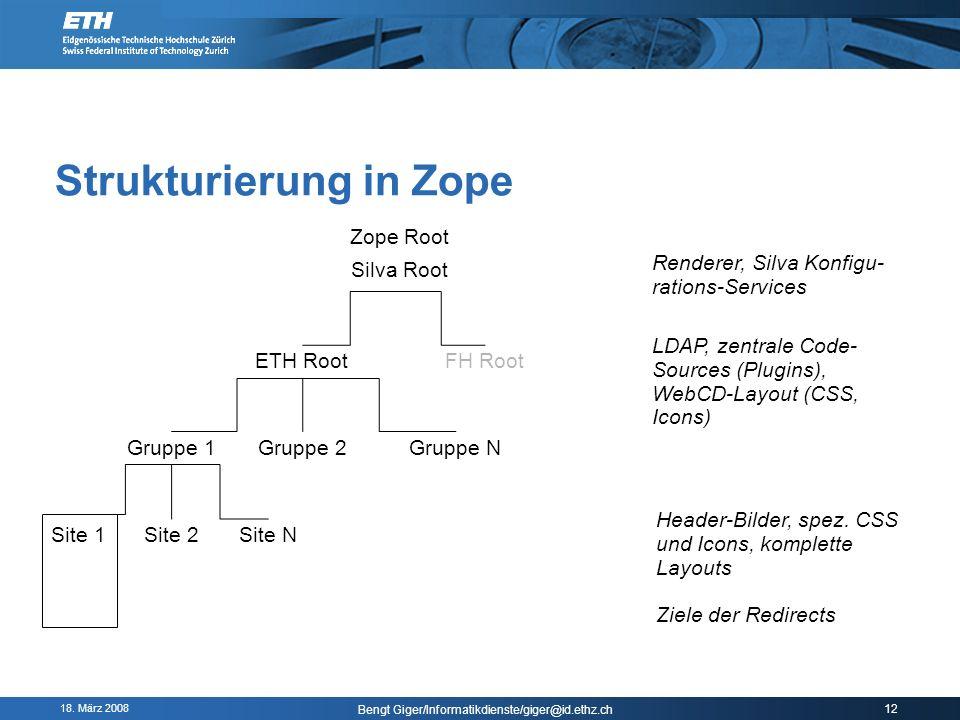 18. März 2008 Bengt Giger/Informatikdienste/giger@id.ethz.ch 12 Strukturierung in Zope Zope Root Silva Root ETH RootFH Root LDAP, zentrale Code- Sourc