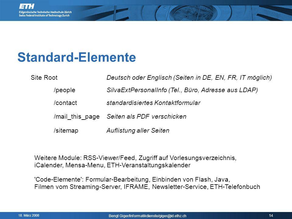 18. März 2008 Bengt Giger/Informatikdienste/giger@id.ethz.ch 14 Standard-Elemente Site Root /peopleSilvaExtPersonalInfo (Tel., Büro, Adresse aus LDAP)