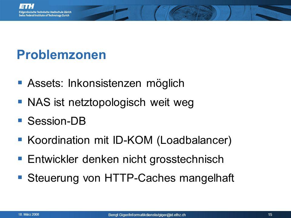 18. März 2008 Bengt Giger/Informatikdienste/giger@id.ethz.ch 15 Problemzonen Assets: Inkonsistenzen möglich NAS ist netztopologisch weit weg Session-D