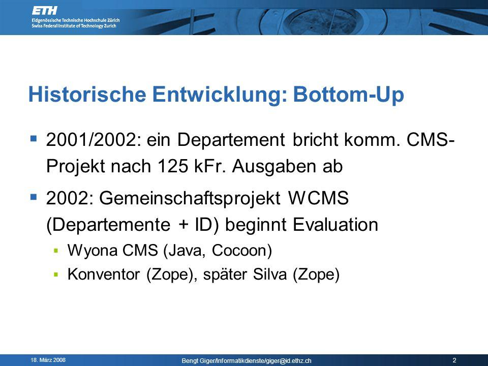 18. März 2008 Bengt Giger/Informatikdienste/giger@id.ethz.ch 2 Historische Entwicklung: Bottom-Up 2001/2002: ein Departement bricht komm. CMS- Projekt