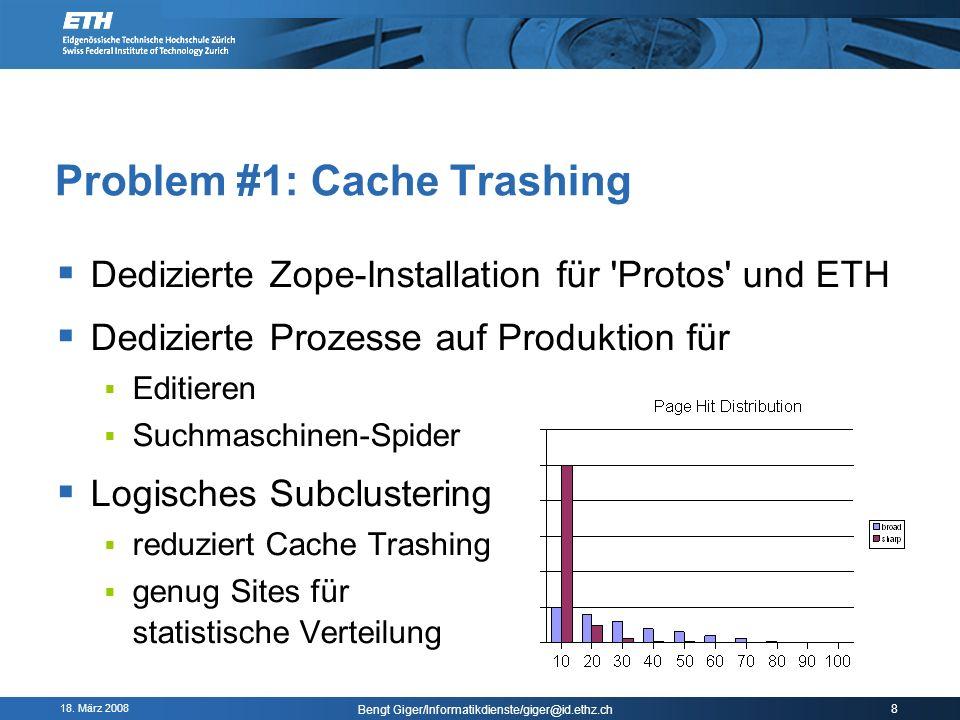 18. März 2008 Bengt Giger/Informatikdienste/giger@id.ethz.ch 8 Problem #1: Cache Trashing Dedizierte Zope-Installation für 'Protos' und ETH Dedizierte