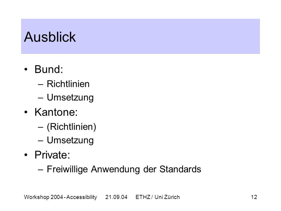 Workshop 2004 - Accessibility 21.09.04 ETHZ / Uni Zürich12 Ausblick Bund: –Richtlinien –Umsetzung Kantone: –(Richtlinien) –Umsetzung Private: –Freiwillige Anwendung der Standards