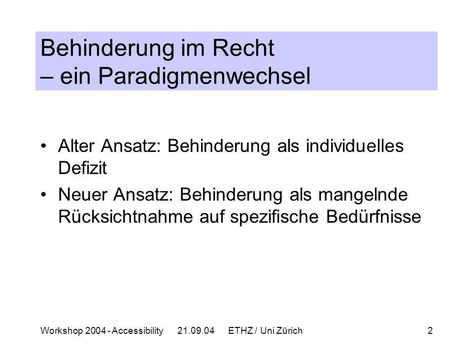 Workshop 2004 - Accessibility 21.09.04 ETHZ / Uni Zürich2 Behinderung im Recht – ein Paradigmenwechsel Alter Ansatz: Behinderung als individuelles Defizit Neuer Ansatz: Behinderung als mangelnde Rücksichtnahme auf spezifische Bedürfnisse