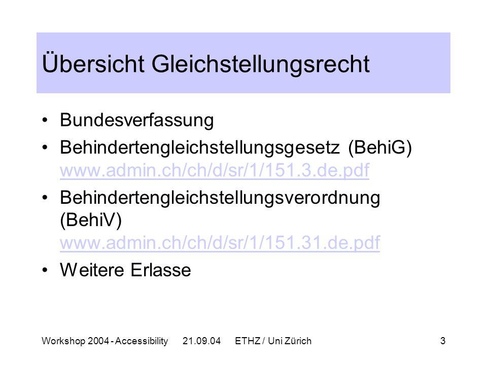 Workshop 2004 - Accessibility 21.09.04 ETHZ / Uni Zürich3 Übersicht Gleichstellungsrecht Bundesverfassung Behindertengleichstellungsgesetz (BehiG) www.admin.ch/ch/d/sr/1/151.3.de.pdf www.admin.ch/ch/d/sr/1/151.3.de.pdf Behindertengleichstellungsverordnung (BehiV) www.admin.ch/ch/d/sr/1/151.31.de.pdf www.admin.ch/ch/d/sr/1/151.31.de.pdf Weitere Erlasse