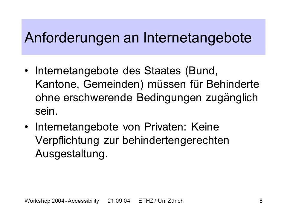 Workshop 2004 - Accessibility 21.09.04 ETHZ / Uni Zürich8 Anforderungen an Internetangebote Internetangebote des Staates (Bund, Kantone, Gemeinden) müssen für Behinderte ohne erschwerende Bedingungen zugänglich sein.