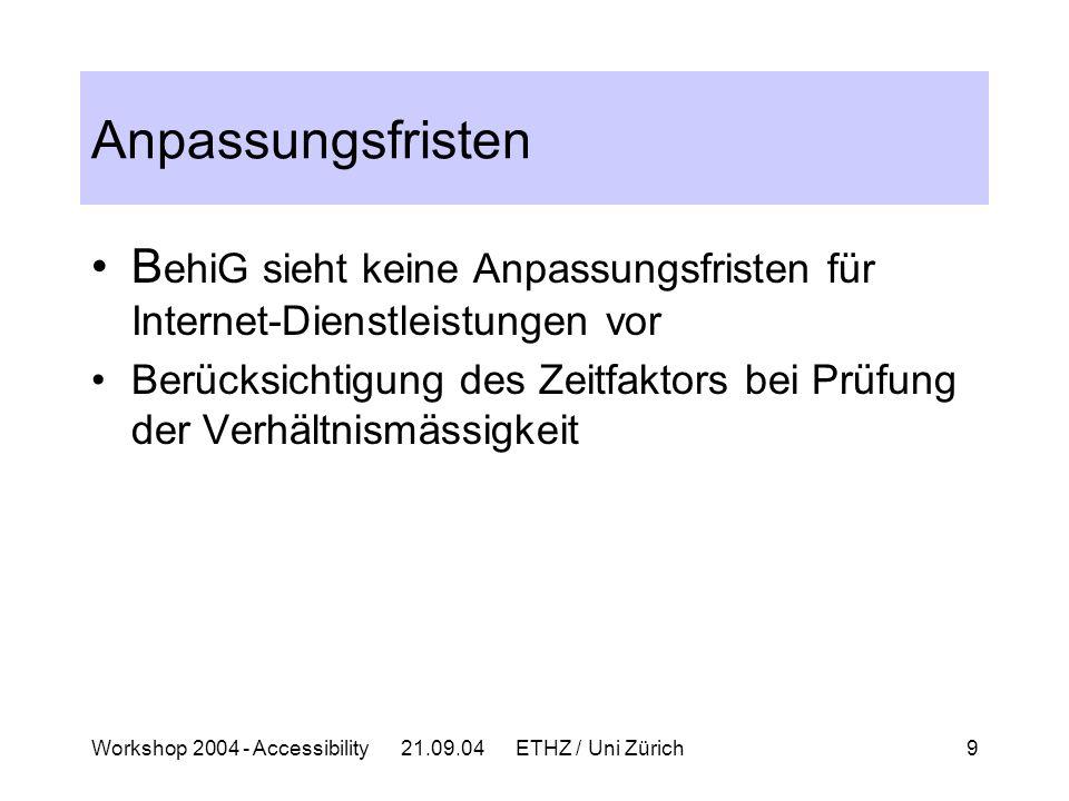 Workshop 2004 - Accessibility 21.09.04 ETHZ / Uni Zürich9 Anpassungsfristen B ehiG sieht keine Anpassungsfristen für Internet-Dienstleistungen vor Berücksichtigung des Zeitfaktors bei Prüfung der Verhältnismässigkeit