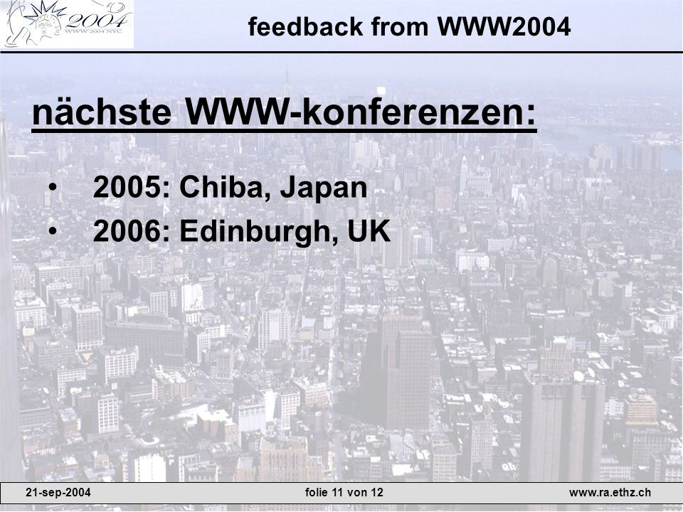 feedback from WWW : Chiba, Japan 2006: Edinburgh, UK nächste WWW-konferenzen: 21-sep-2004www.ra.ethz.chfolie 11 von 12