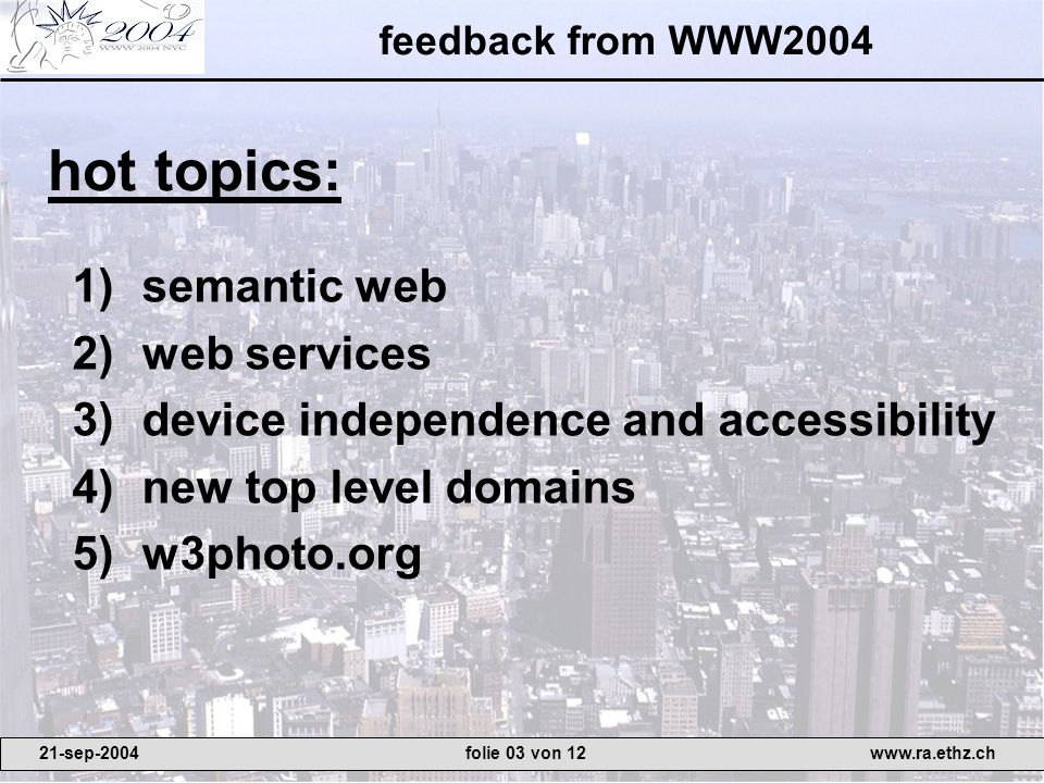 feedback from WWW2004 1)semantic web 2)web services 3)device independence and accessibility 4)new top level domains 5)w3photo.org hot topics: 21-sep-2004www.ra.ethz.chfolie 03 von 12