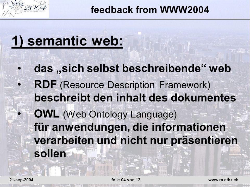 feedback from WWW2004 das sich selbst beschreibende web RDF (Resource Description Framework) beschreibt den inhalt des dokumentes OWL (Web Ontology Language) für anwendungen, die informationen verarbeiten und nicht nur präsentieren sollen 1) semantic web: 21-sep-2004www.ra.ethz.chfolie 04 von 12