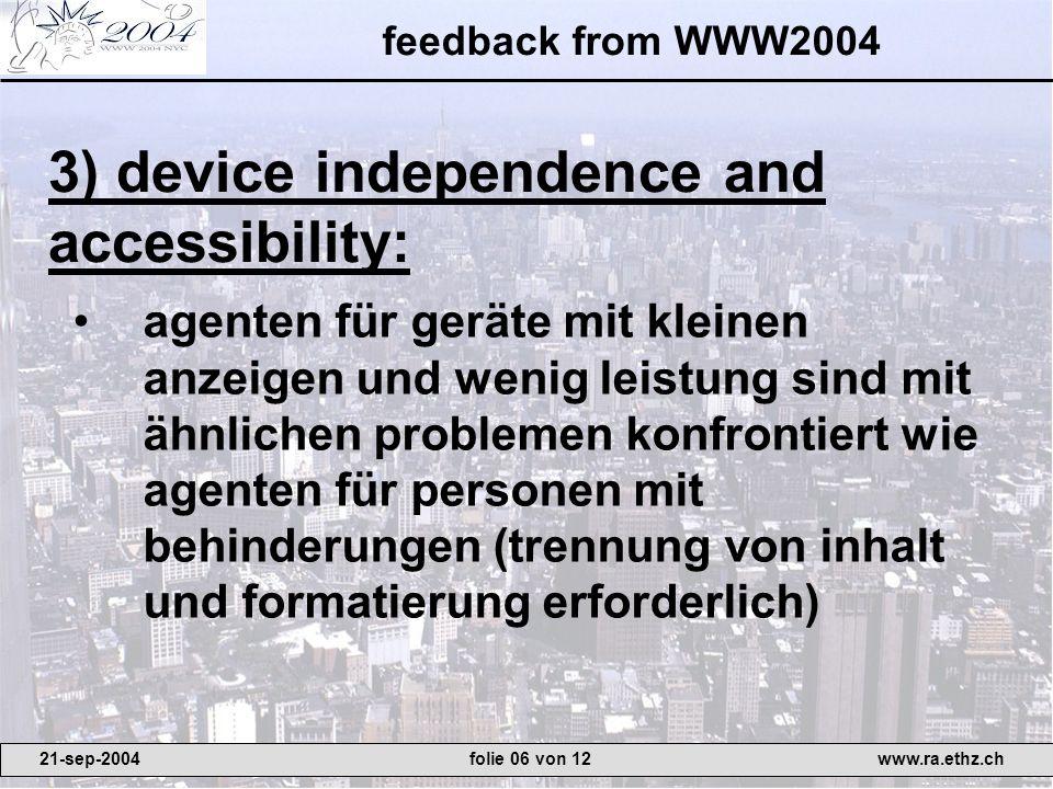 feedback from WWW2004 agenten für geräte mit kleinen anzeigen und wenig leistung sind mit ähnlichen problemen konfrontiert wie agenten für personen mit behinderungen (trennung von inhalt und formatierung erforderlich) 3) device independence and accessibility: 21-sep-2004www.ra.ethz.chfolie 06 von 12