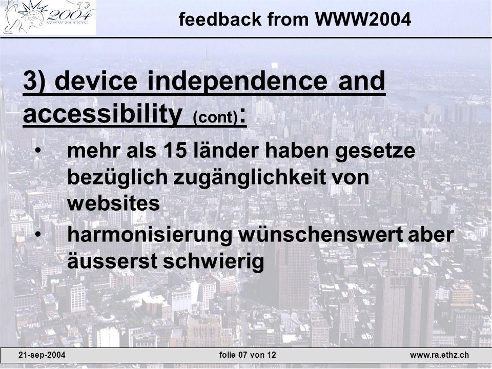 feedback from WWW2004 mehr als 15 länder haben gesetze bezüglich zugänglichkeit von websites harmonisierung wünschenswert aber äusserst schwierig 3) device independence and accessibility (cont) : 21-sep-2004www.ra.ethz.chfolie 07 von 12