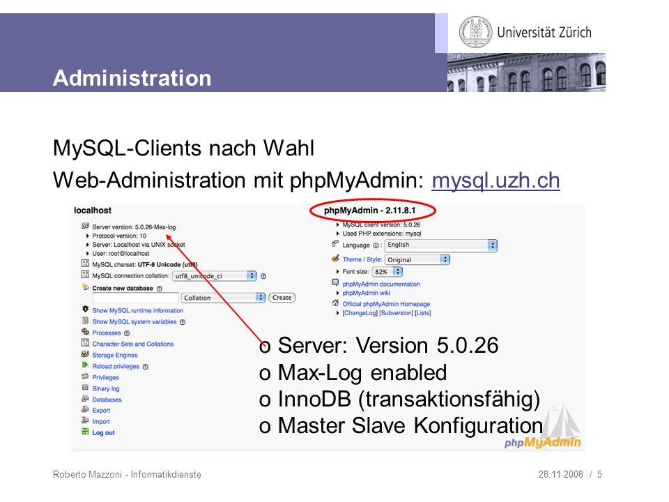 28.11.2008 / 5Roberto Mazzoni - Informatikdienste Administration MySQL-Clients nach Wahl Web-Administration mit phpMyAdmin: mysql.uzh.chmysql.uzh.ch o Server: Version 5.0.26 o Max-Log enabled o InnoDB (transaktionsfähig) o Master Slave Konfiguration