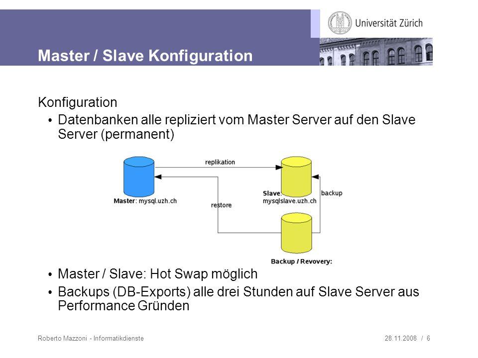 28.11.2008 / 6Roberto Mazzoni - Informatikdienste Master / Slave Konfiguration Konfiguration Datenbanken alle repliziert vom Master Server auf den Slave Server (permanent) Master / Slave: Hot Swap möglich Backups (DB-Exports) alle drei Stunden auf Slave Server aus Performance Gründen