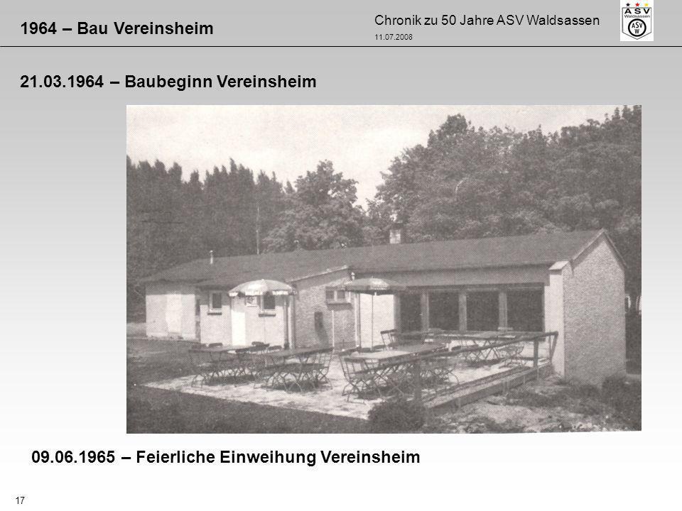 Chronik zu 50 Jahre ASV Waldsassen 11.07.2008 17 1964 – Bau Vereinsheim 21.03.1964 – Baubeginn Vereinsheim 09.06.1965 – Feierliche Einweihung Vereinsh