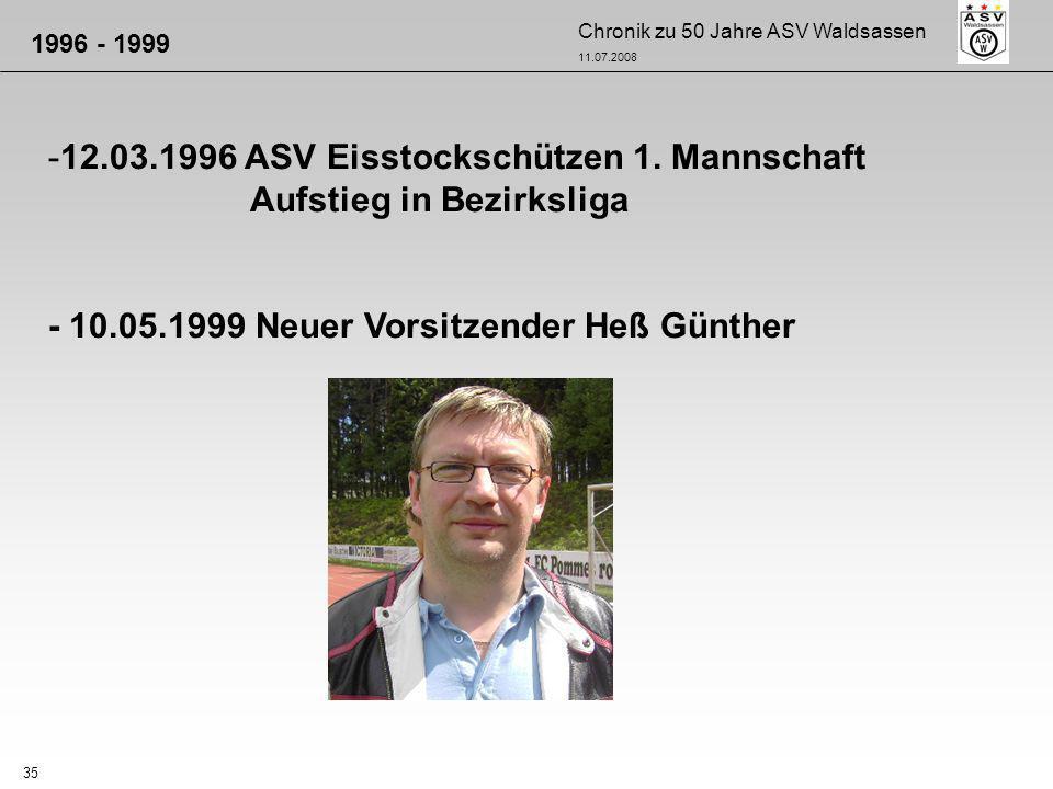 Chronik zu 50 Jahre ASV Waldsassen 11.07.2008 35 -12.03.1996 ASV Eisstockschützen 1. Mannschaft Aufstieg in Bezirksliga - 10.05.1999 Neuer Vorsitzende
