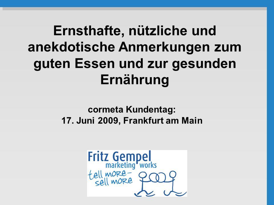 cormeta Kundentag: 17. Juni 2009, Frankfurt am Main Ernsthafte, nützliche und anekdotische Anmerkungen zum guten Essen und zur gesunden Ernährung