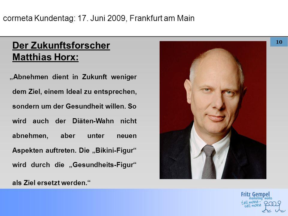 10 cormeta Kundentag: 17. Juni 2009, Frankfurt am Main Der Zukunftsforscher Matthias Horx: Abnehmen dient in Zukunft weniger dem Ziel, einem Ideal zu
