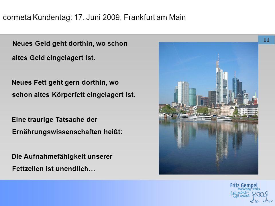 11 cormeta Kundentag: 17. Juni 2009, Frankfurt am Main Neues Geld geht dorthin, wo schon altes Geld eingelagert ist. Neues Fett geht gern dorthin, wo