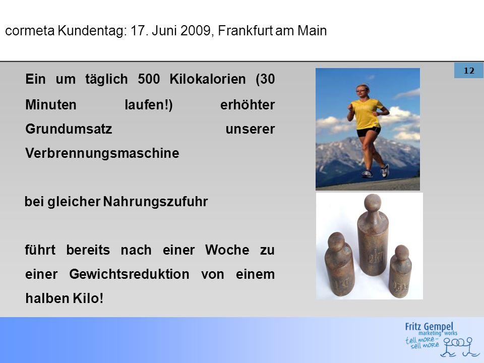 12 cormeta Kundentag: 17. Juni 2009, Frankfurt am Main Ein um täglich 500 Kilokalorien (30 Minuten laufen!) erhöhter Grundumsatz unserer Verbrennungsm