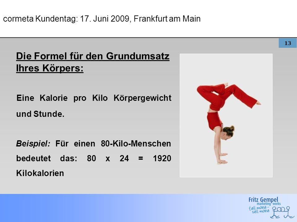 13 cormeta Kundentag: 17. Juni 2009, Frankfurt am Main Die Formel für den Grundumsatz Ihres Körpers: Eine Kalorie pro Kilo Körpergewicht und Stunde. B