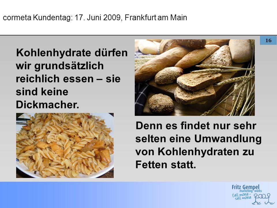 16 cormeta Kundentag: 17. Juni 2009, Frankfurt am Main Kohlenhydrate dürfen wir grundsätzlich reichlich essen – sie sind keine Dickmacher. Denn es fin